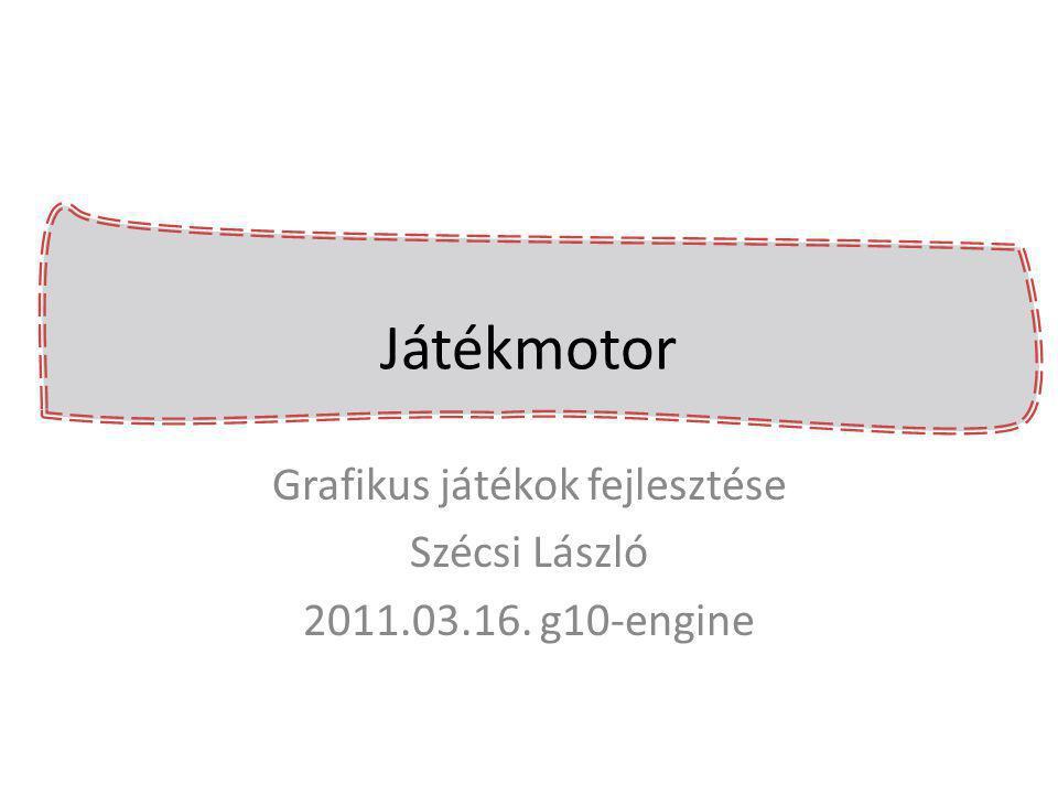 Játékmotor Grafikus játékok fejlesztése Szécsi László 2011.03.16. g10-engine