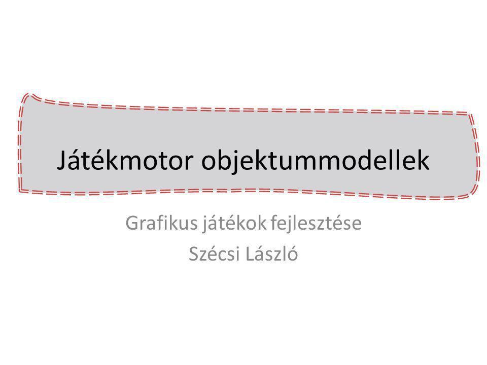 Játékmotor objektummodellek Grafikus játékok fejlesztése Szécsi László