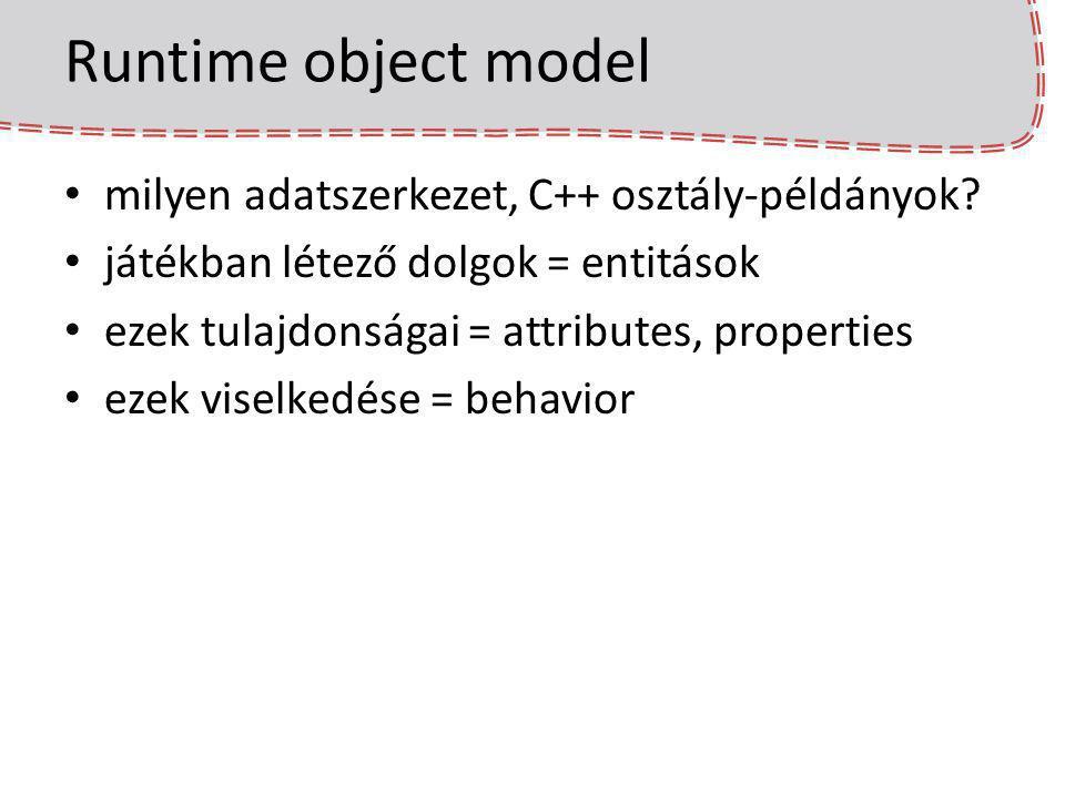 Runtime object model milyen adatszerkezet, C++ osztály-példányok? játékban létező dolgok = entitások ezek tulajdonságai = attributes, properties ezek