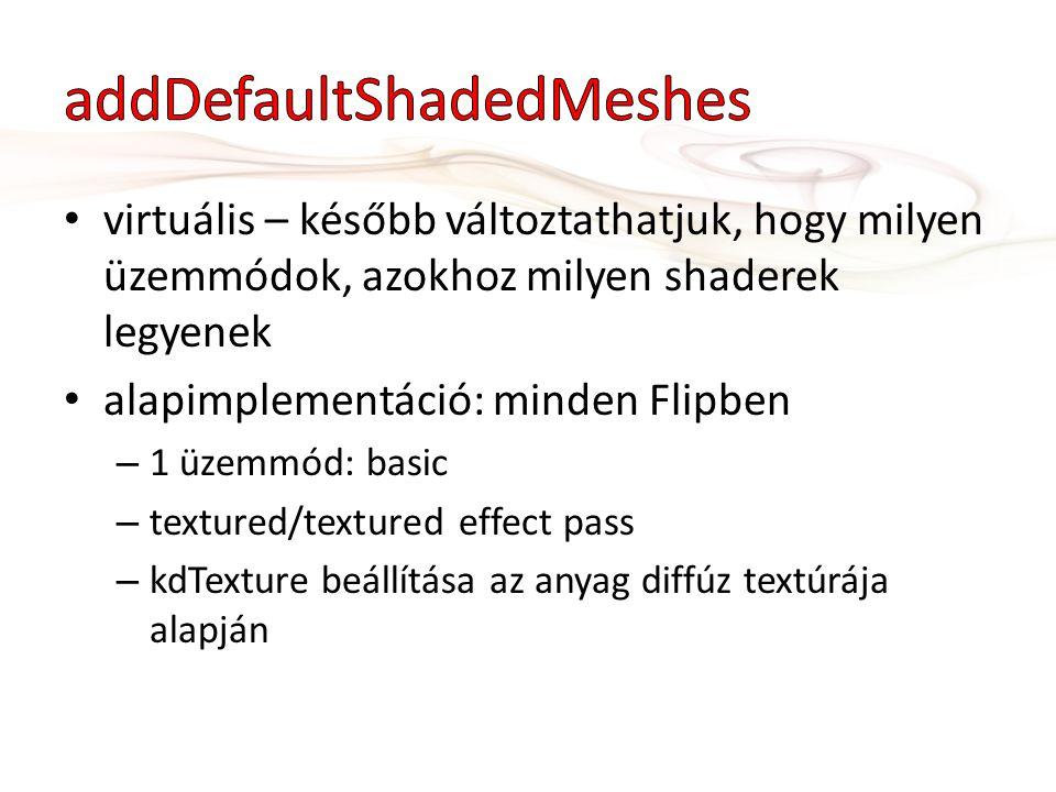 virtuális – később változtathatjuk, hogy milyen üzemmódok, azokhoz milyen shaderek legyenek alapimplementáció: minden Flipben – 1 üzemmód: basic – textured/textured effect pass – kdTexture beállítása az anyag diffúz textúrája alapján