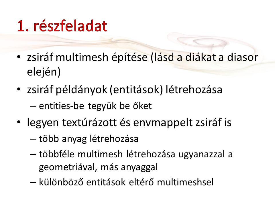 zsiráf multimesh építése (lásd a diákat a diasor elején) zsiráf példányok (entitások) létrehozása – entities-be tegyük be őket legyen textúrázott és envmappelt zsiráf is – több anyag létrehozása – többféle multimesh létrehozása ugyanazzal a geometriával, más anyaggal – különböző entitások eltérő multimeshsel