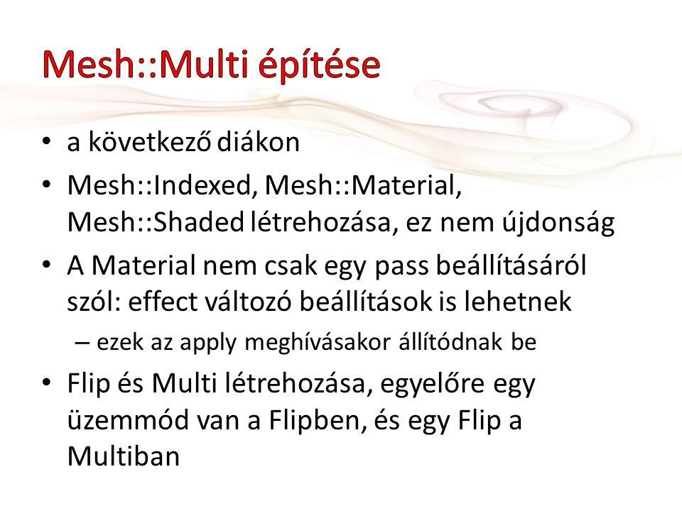 a következő diákon Mesh::Indexed, Mesh::Material, Mesh::Shaded létrehozása, ez nem újdonság A Material nem csak egy pass beállításáról szól: effect változó beállítások is lehetnek – ezek az apply meghívásakor állítódnak be Flip és Multi létrehozása, egyelőre egy üzemmód van a Flipben, és egy Flip a Multiban