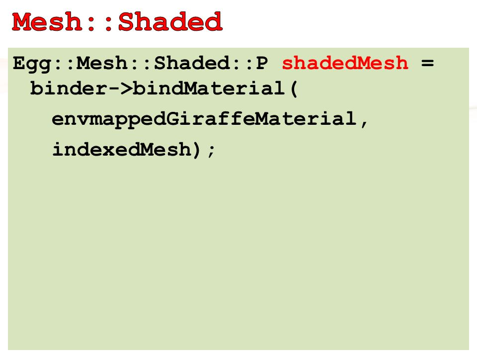 Egg::Mesh::Shaded::P shadedMesh = binder->bindMaterial( envmappedGiraffeMaterial, indexedMesh);