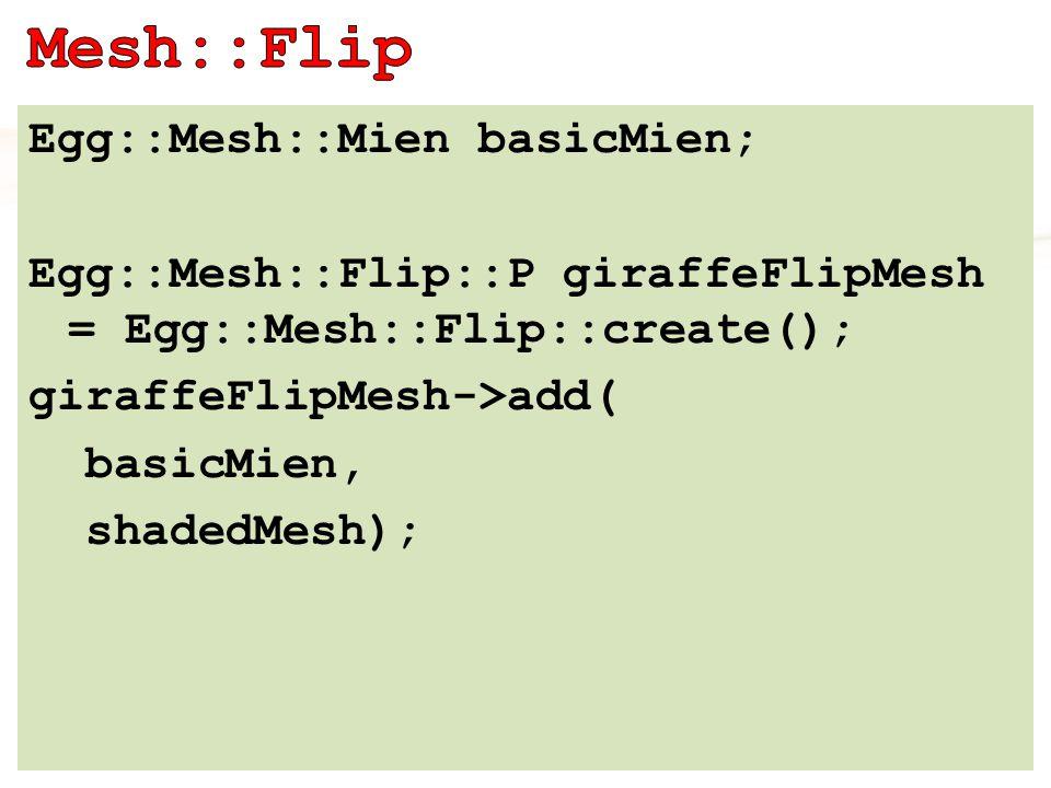 Egg::Mesh::Mien basicMien; Egg::Mesh::Flip::P giraffeFlipMesh = Egg::Mesh::Flip::create(); giraffeFlipMesh->add( basicMien, shadedMesh);