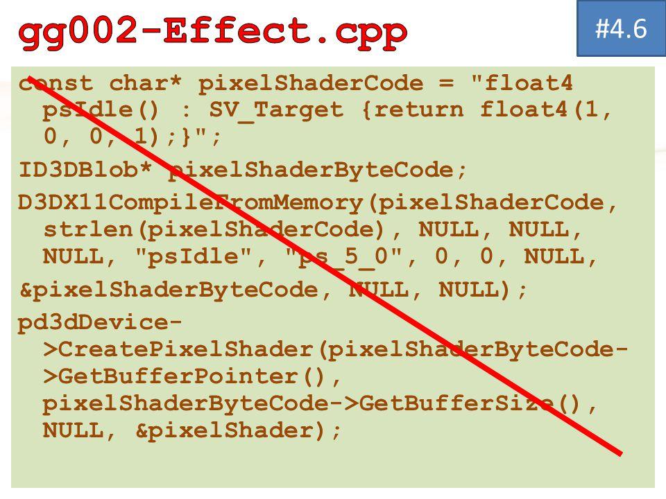 const char* pixelShaderCode = float4 psIdle() : SV_Target {return float4(1, 0, 0, 1);} ; ID3DBlob* pixelShaderByteCode; D3DX11CompileFromMemory(pixelShaderCode, strlen(pixelShaderCode), NULL, NULL, NULL, psIdle , ps_5_0 , 0, 0, NULL, &pixelShaderByteCode, NULL, NULL); pd3dDevice- >CreatePixelShader(pixelShaderByteCode- >GetBufferPointer(), pixelShaderByteCode->GetBufferSize(), NULL, &pixelShader); #4.6