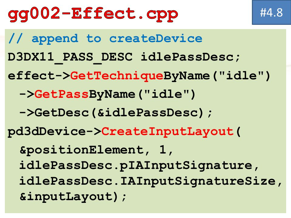 // append to createDevice D3DX11_PASS_DESC idlePassDesc; effect->GetTechniqueByName( idle ) ->GetPassByName( idle ) ->GetDesc(&idlePassDesc); pd3dDevice->CreateInputLayout( &positionElement, 1, idlePassDesc.pIAInputSignature, idlePassDesc.IAInputSignatureSize, &inputLayout); #4.8