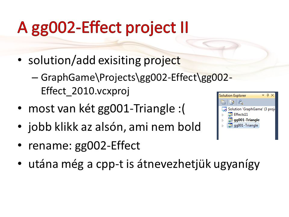 solution/add exisiting project – GraphGame\Projects\gg002-Effect\gg002- Effect_2010.vcxproj most van két gg001-Triangle :( jobb klikk az alsón, ami nem bold rename: gg002-Effect utána még a cpp-t is átnevezhetjük ugyanígy
