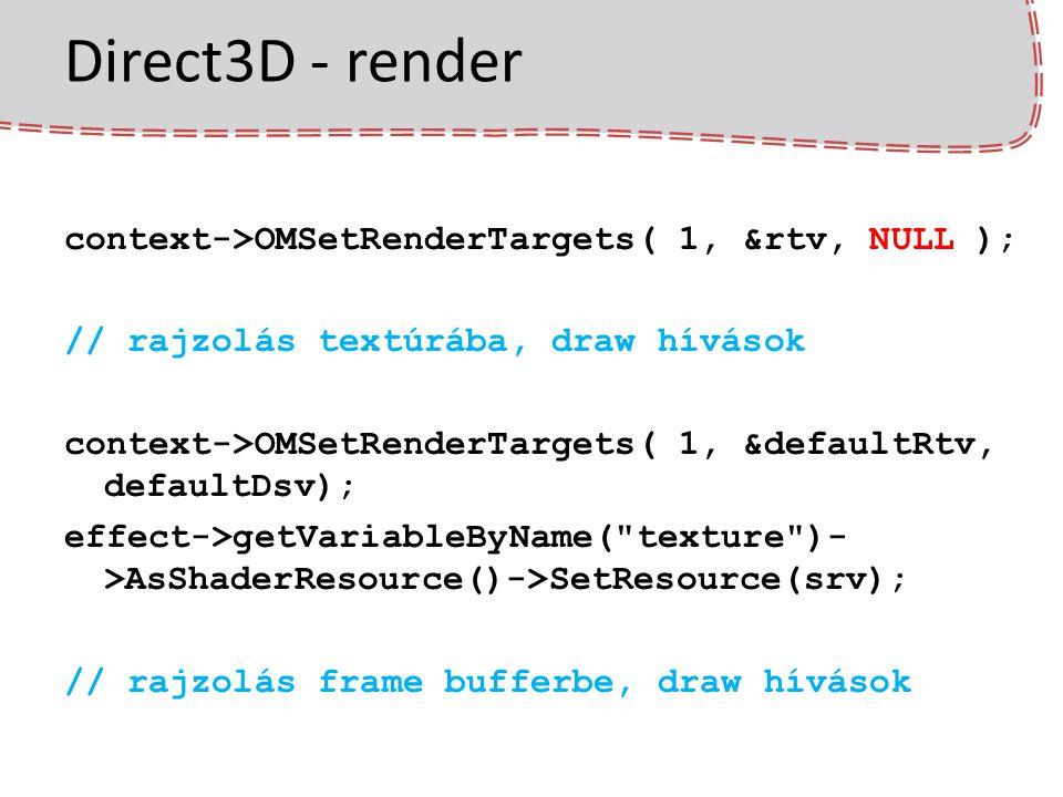 Direct3D - render context->OMSetRenderTargets( 1, &rtv, NULL ); // rajzolás textúrába, draw hívások context->OMSetRenderTargets( 1, &defaultRtv, defau
