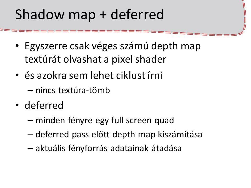 Shadow map + deferred Egyszerre csak véges számú depth map textúrát olvashat a pixel shader és azokra sem lehet ciklust írni – nincs textúra-tömb defe