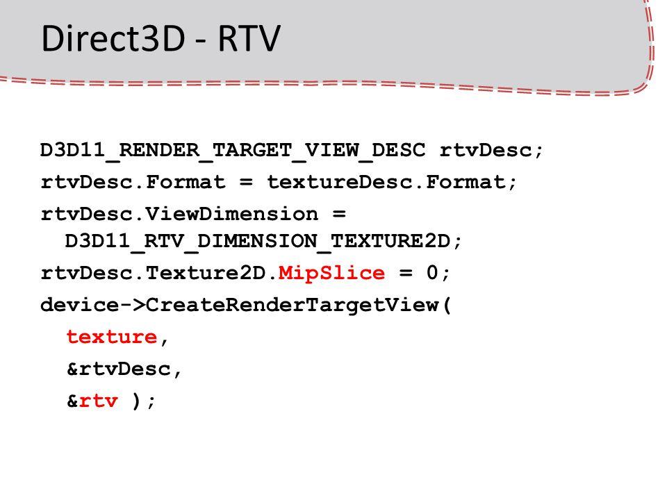 Direct3D - RTV D3D11_RENDER_TARGET_VIEW_DESC rtvDesc; rtvDesc.Format = textureDesc.Format; rtvDesc.ViewDimension = D3D11_RTV_DIMENSION_TEXTURE2D; rtvDesc.Texture2D.MipSlice = 0; device->CreateRenderTargetView( texture, &rtvDesc, &rtv );