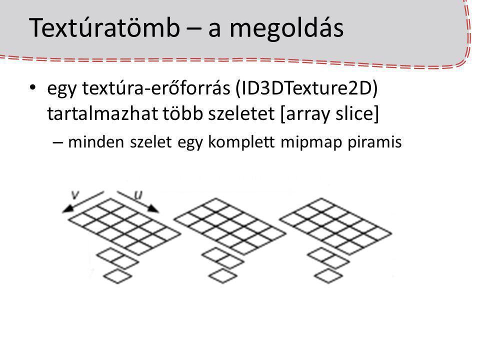 Textúratömb – a megoldás egy textúra-erőforrás (ID3DTexture2D) tartalmazhat több szeletet [array slice] – minden szelet egy komplett mipmap piramis