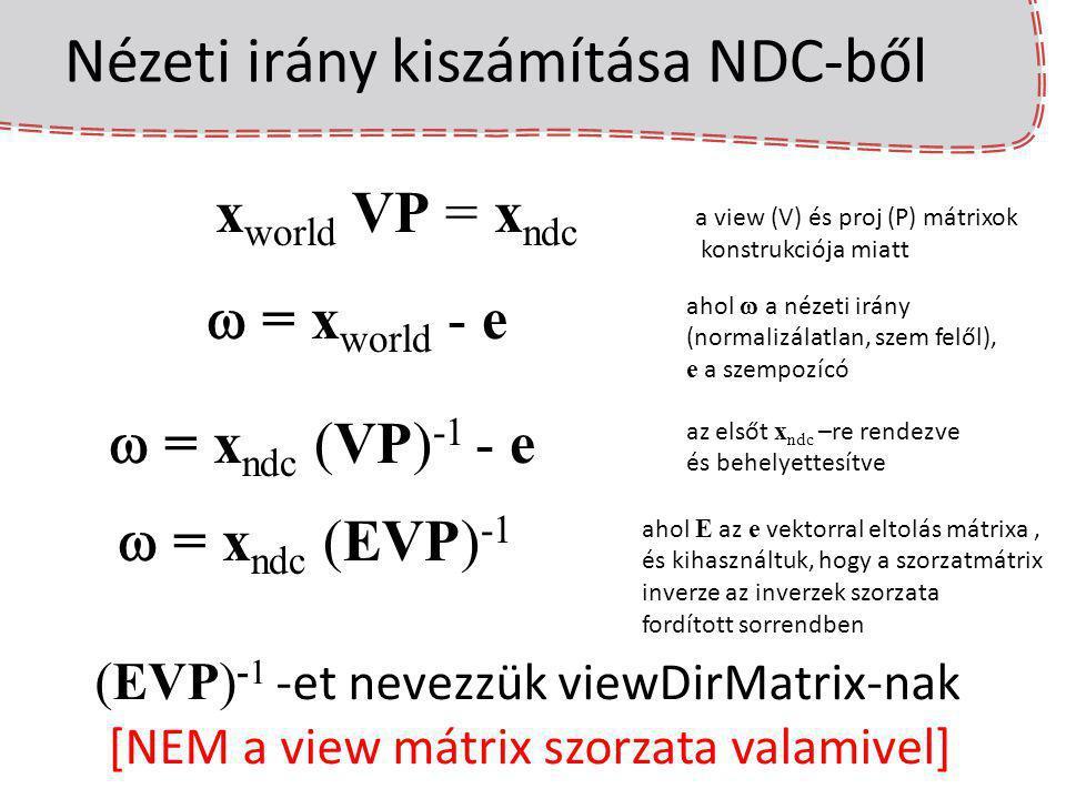 Nézeti irány kiszámítása NDC-ből x world VP = x ndc a view (V) és proj (P) mátrixok konstrukciója miatt  = x world - e ahol  a nézeti irány (normali