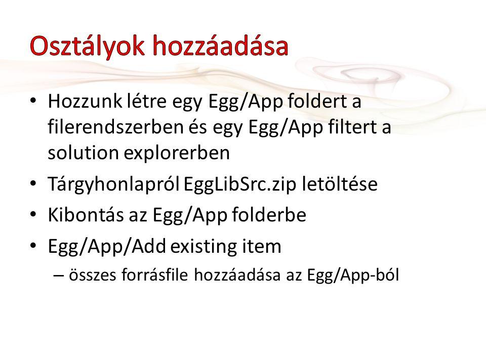 Hozzunk létre egy Egg/App foldert a filerendszerben és egy Egg/App filtert a solution explorerben Tárgyhonlapról EggLibSrc.zip letöltése Kibontás az Egg/App folderbe Egg/App/Add existing item – összes forrásfile hozzáadása az Egg/App-ból