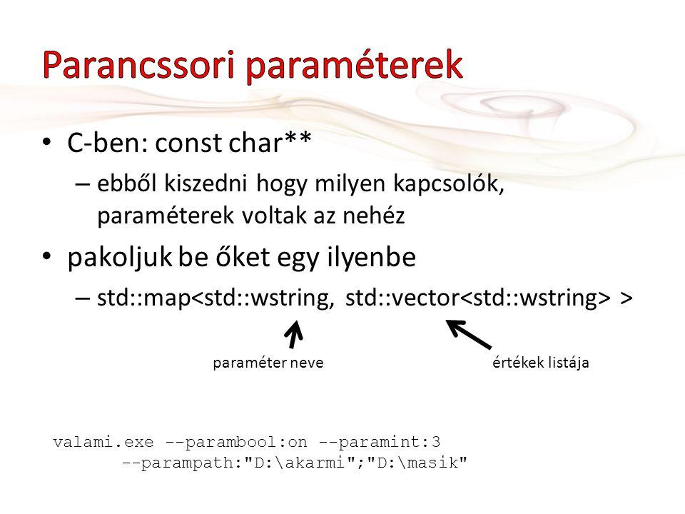 C-ben: const char** – ebből kiszedni hogy milyen kapcsolók, paraméterek voltak az nehéz pakoljuk be őket egy ilyenbe – std::map > paraméter neveértékek listája valami.exe --parambool:on --paramint:3 --parampath: D:\akarmi ; D:\masik