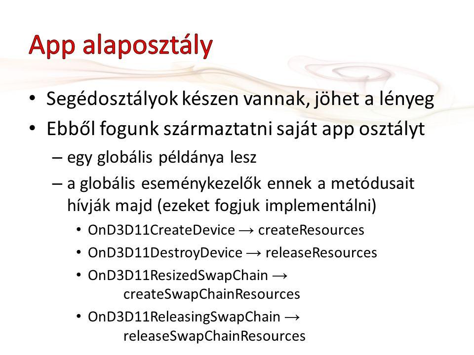 Segédosztályok készen vannak, jöhet a lényeg Ebből fogunk származtatni saját app osztályt – egy globális példánya lesz – a globális eseménykezelők ennek a metódusait hívják majd (ezeket fogjuk implementálni) OnD3D11CreateDevice → createResources OnD3D11DestroyDevice → releaseResources OnD3D11ResizedSwapChain → createSwapChainResources OnD3D11ReleasingSwapChain → releaseSwapChainResources
