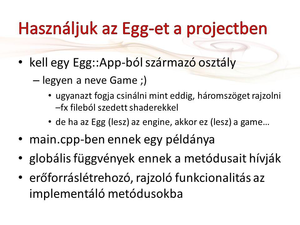 kell egy Egg::App-ból származó osztály – legyen a neve Game ;) ugyanazt fogja csinálni mint eddig, háromszöget rajzolni –fx fileból szedett shaderekkel de ha az Egg (lesz) az engine, akkor ez (lesz) a game… main.cpp-ben ennek egy példánya globális függvények ennek a metódusait hívják erőforráslétrehozó, rajzoló funkcionalitás az implementáló metódusokba