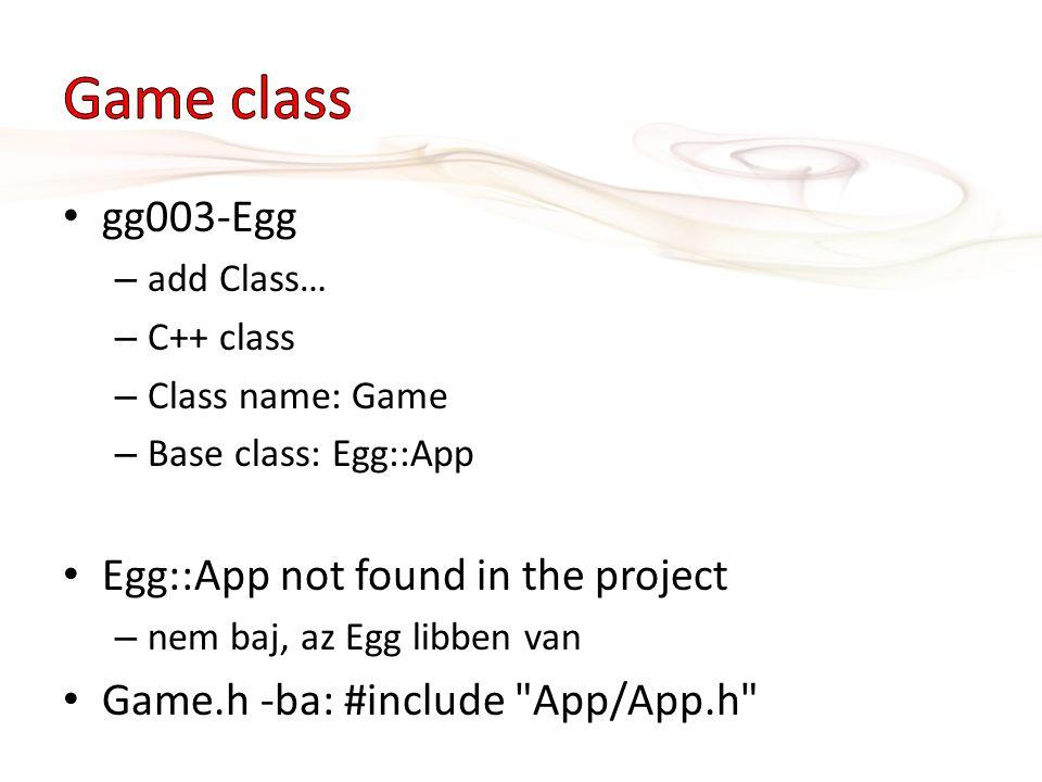 gg003-Egg – add Class… – C++ class – Class name: Game – Base class: Egg::App Egg::App not found in the project – nem baj, az Egg libben van Game.h -ba: #include App/App.h