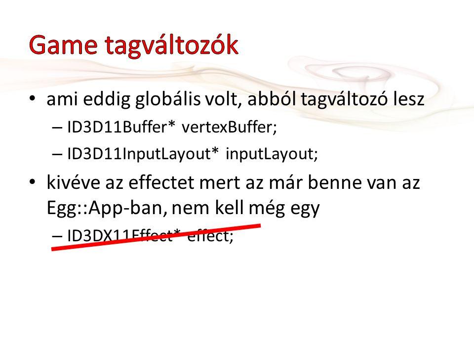 ami eddig globális volt, abból tagváltozó lesz – ID3D11Buffer* vertexBuffer; – ID3D11InputLayout* inputLayout; kivéve az effectet mert az már benne van az Egg::App-ban, nem kell még egy – ID3DX11Effect* effect;