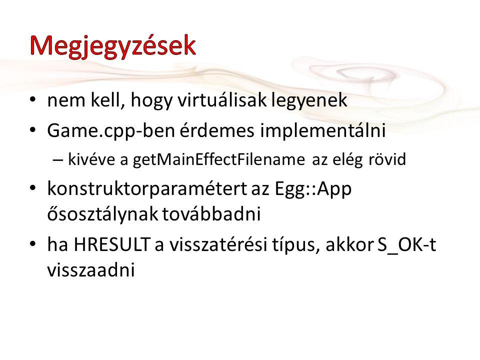 nem kell, hogy virtuálisak legyenek Game.cpp-ben érdemes implementálni – kivéve a getMainEffectFilename az elég rövid konstruktorparamétert az Egg::App ősosztálynak továbbadni ha HRESULT a visszatérési típus, akkor S_OK-t visszaadni