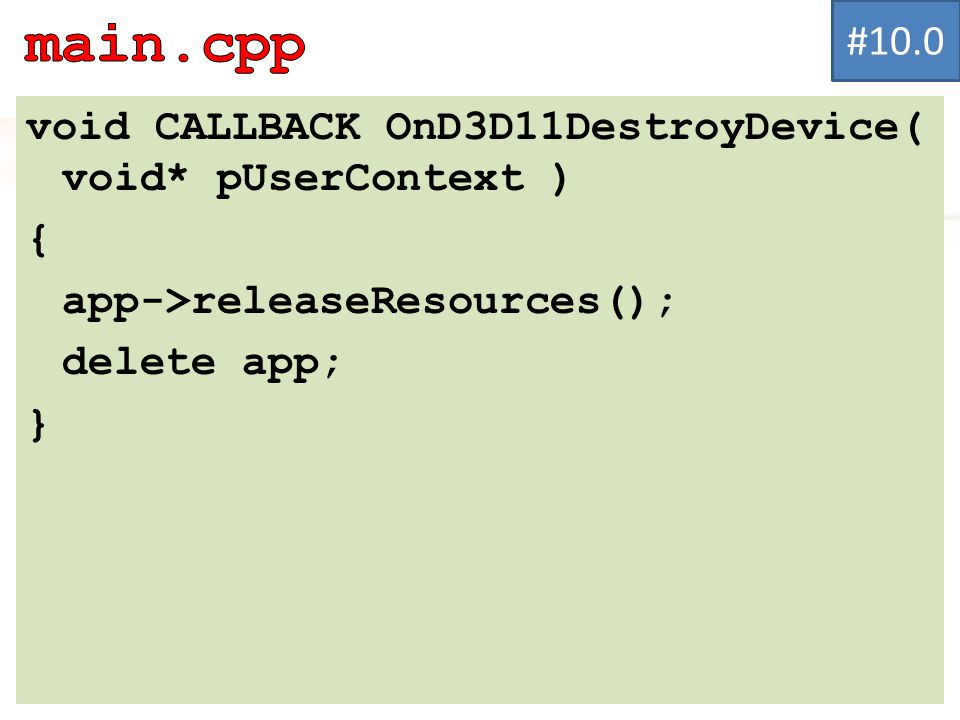 void CALLBACK OnD3D11DestroyDevice( void* pUserContext ) { app->releaseResources(); delete app; } #10.0
