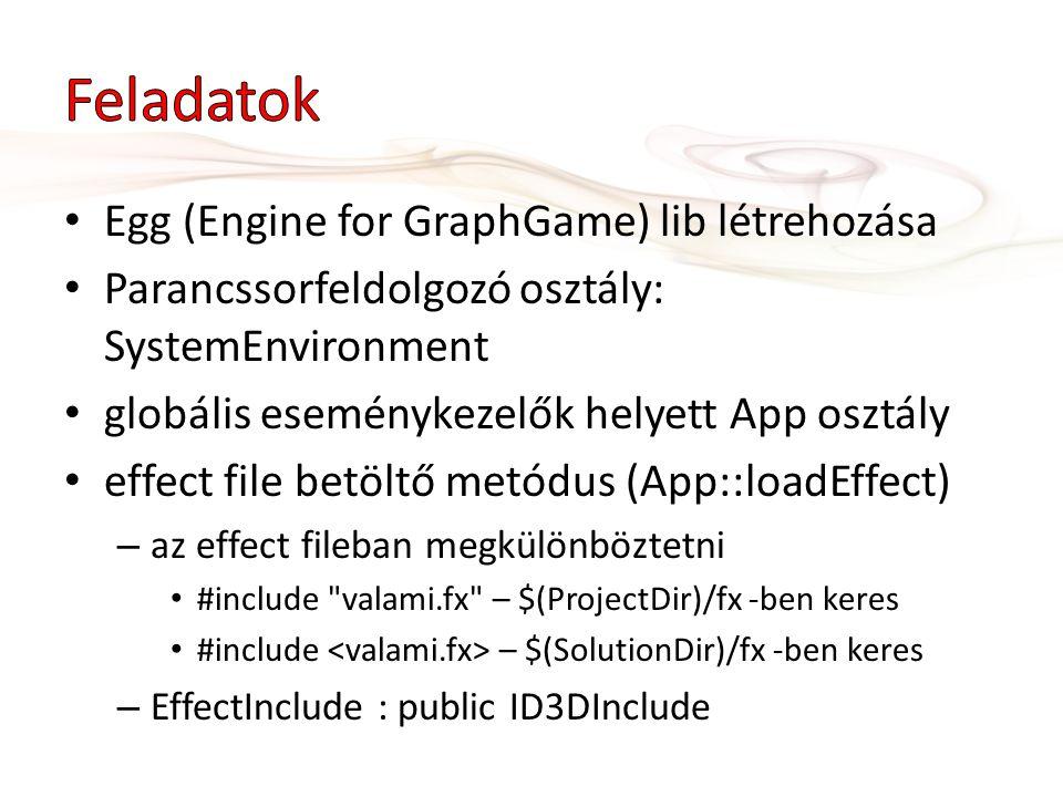 Egg (Engine for GraphGame) lib létrehozása Parancssorfeldolgozó osztály: SystemEnvironment globális eseménykezelők helyett App osztály effect file betöltő metódus (App::loadEffect) – az effect fileban megkülönböztetni #include valami.fx – $(ProjectDir)/fx -ben keres #include – $(SolutionDir)/fx -ben keres – EffectInclude : public ID3DInclude