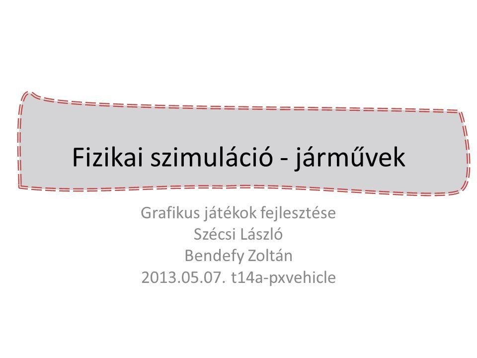 Fizikai szimuláció - járművek Grafikus játékok fejlesztése Szécsi László Bendefy Zoltán 2013.05.07. t14a-pxvehicle