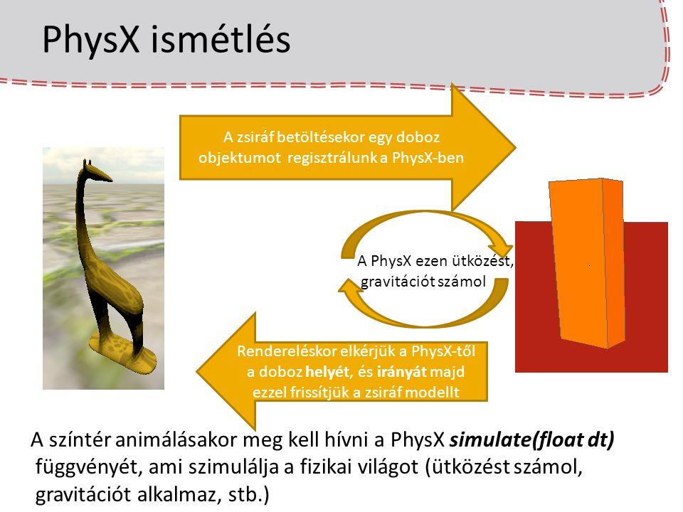 Járművek felépítése – lépések Konvex burok készítés kódja const aiScene* assScene = importer.ReadFile( name, 0); //AssImppel betöltjük a modellt PxVec3* buffer; //vertexeket tartalmazó tömb, az Assimpból kinyert vertexekkel kell feltölteni (…) PxConvexMeshDesc convexDesc; convexDesc.points.count = assScene->mMeshes[0]->mNumVertices; //Vertexek száma convexDesc.points.stride = sizeof(PxVec3); //Vertexek mérete (4*3=12 bájt) convexDesc.points.data = buffer; //Egy float tömb amely a vertexeket tartalmazza convexDesc.flags = PxConvexFlag::eCOMPUTE_CONVEX; (…) MemoryOutputStream buf; if(cookinglib->cookConvexMesh(convexDesc, buf)) { MemoryInputDataCustom input(buf.getData(), buf.getSize()); convexMesh = scene->getPhysics().createConvexMesh(input); }
