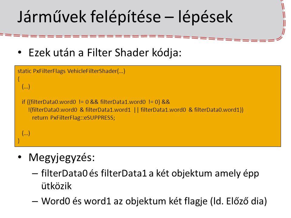 Járművek felépítése – lépések Ezek után a Filter Shader kódja: Megyjegyzés: – filterData0 és filterData1 a két objektum amely épp ütközik – Word0 és w