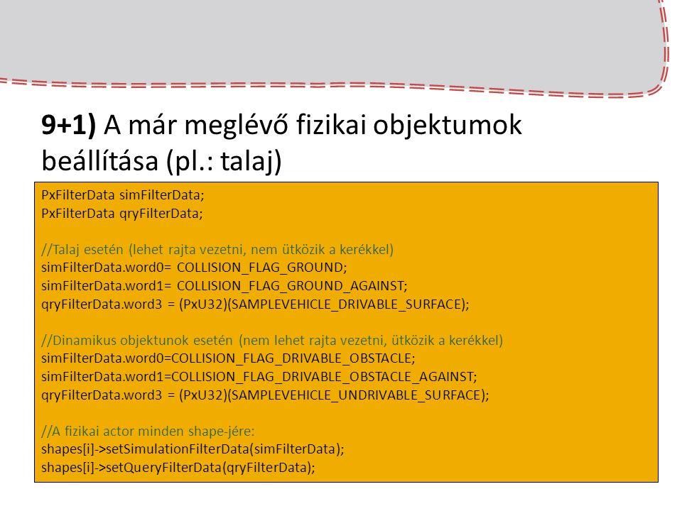 9+1) A már meglévő fizikai objektumok beállítása (pl.: talaj) PxFilterData simFilterData; PxFilterData qryFilterData; //Talaj esetén (lehet rajta veze
