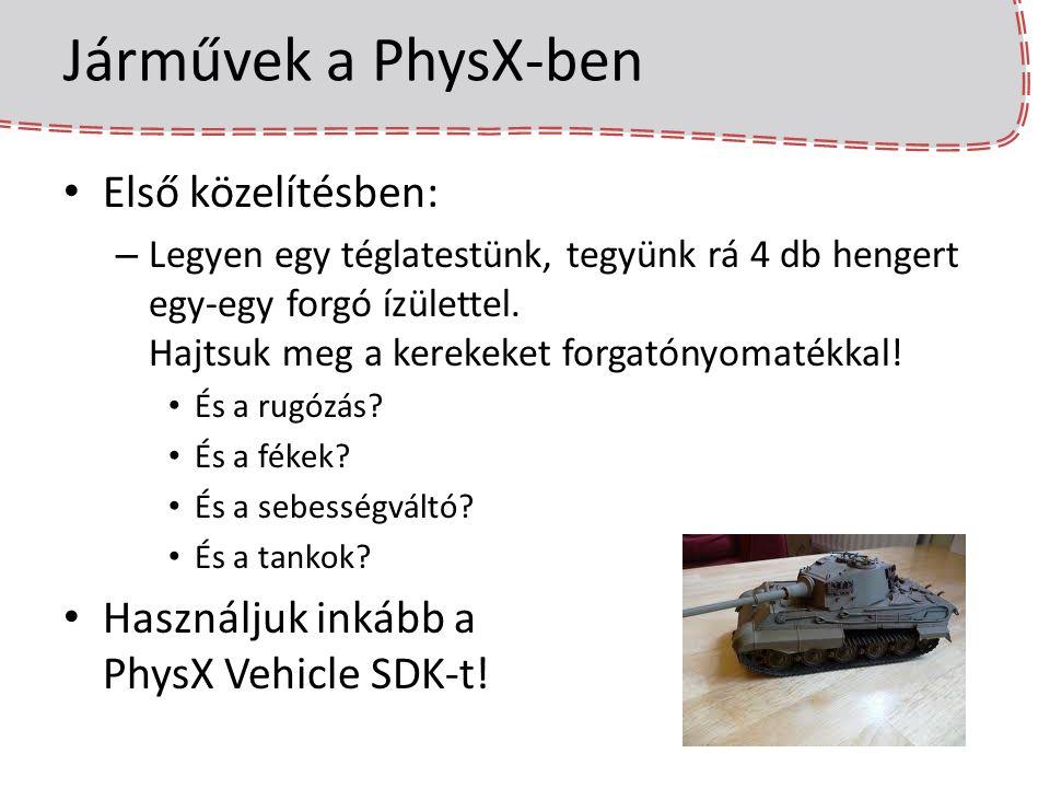 Járművek felépítése – lépések 1) Vehicle SDK, filter shader és Cooking inicializálása a PhysX inicializálása után: Filter shader és Cooking lib később… physics = PxCreatePhysics(…); (…) PxSceneDesc sceneDesc(physics->getTolerancesScale()); (…) sceneDesc.filterShader = VehicleFilterShader; //gDefaultFilterShader; scene = physics->createScene(sceneDesc); cookinglib = PxCreateCooking(PX_PHYSICS_VERSION, *foundation, PxCookingParams()); PxInitVehicleSDK(*physics);