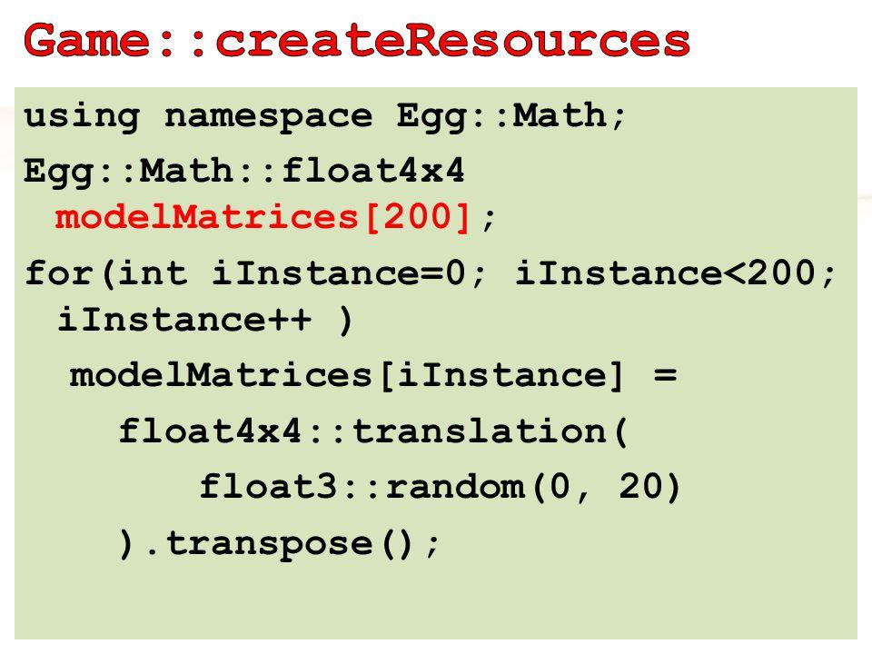 D3D11_INPUT_ELEMENT_DESC modelMatrixElements[4] = { { INSTANCEMODEL , 0, DXGI_FORMAT_R32G32B32A32_FLOAT, 1, 0 * sizeof(float4), D3D11_INPUT_PER_INSTANCE_DATA, 1}, { INSTANCEMODEL , 1, DXGI_FORMAT_R32G32B32A32_FLOAT, 1, 1 * sizeof(float4), D3D11_INPUT_PER_INSTANCE_DATA, 1}, { INSTANCEMODEL , 2, DXGI_FORMAT_R32G32B32A32_FLOAT, 1, 2 * sizeof(float4), D3D11_INPUT_PER_INSTANCE_DATA, 1}, { INSTANCEMODEL , 3, DXGI_FORMAT_R32G32B32A32_FLOAT, 1, 3 * sizeof(float4), D3D11_INPUT_PER_INSTANCE_DATA, 1} }; Egg::Mesh::InstanceBufferDesc instanceBufferDesc; instanceBufferDesc.elements = modelMatrixElements; instanceBufferDesc.nElements = 4; instanceBufferDesc.instanceStride = sizeof(float4x4); instanceBufferDesc.instanceData = modelMatrices;