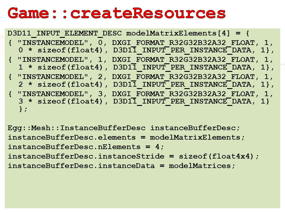 Egg::Mesh::Instanced::P instancedMesh = Egg::Mesh::Instanced::create( device, 200, &instanceBufferDesc, 1, indexedMesh); ID3DX11EffectPass* basicPass = effect- >GetTechniqueByName( instanced )- >GetPassByName( instanced ); Egg::Mesh::Material::P envmappedMaterial = Egg::Mesh::Material::create(basicPass, 0); shadedMesh = binder- >bindMaterial(envmappedMaterial, instancedMesh);