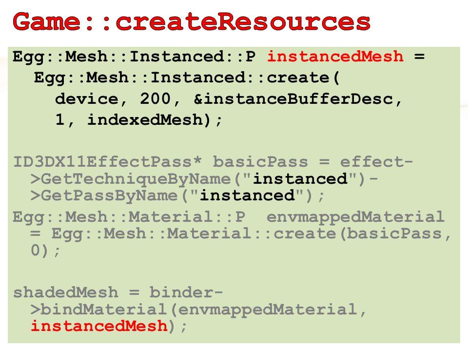 Egg::Mesh::Instanced::P instancedMesh = Egg::Mesh::Instanced::create( device, 200, &instanceBufferDesc, 1, indexedMesh); ID3DX11EffectPass* basicPass