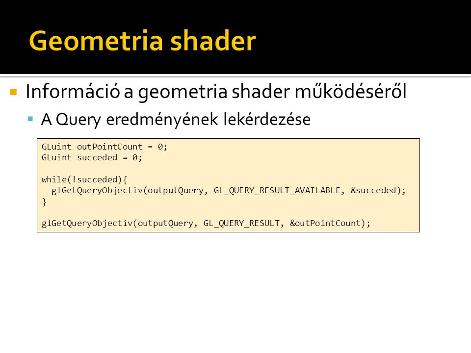 Információ a geometria shader működéséről  A Query eredményének lekérdezése GLuint outPointCount = 0; GLuint succeded = 0; while(!succeded){ glGetQ