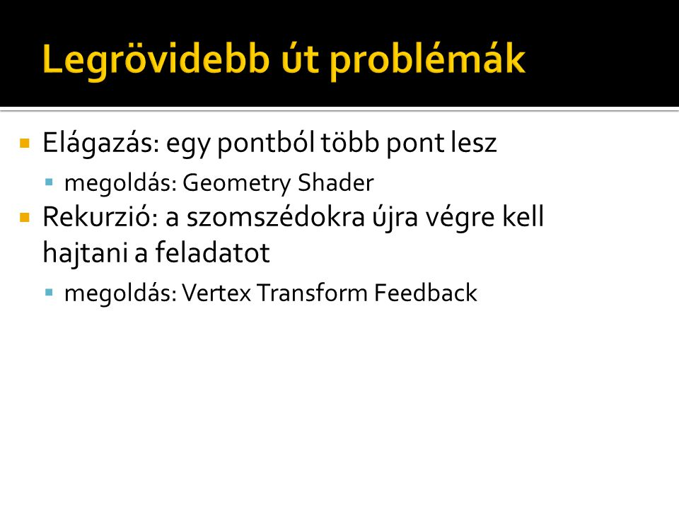  Elágazás: egy pontból több pont lesz  megoldás: Geometry Shader  Rekurzió: a szomszédokra újra végre kell hajtani a feladatot  megoldás: Vertex T