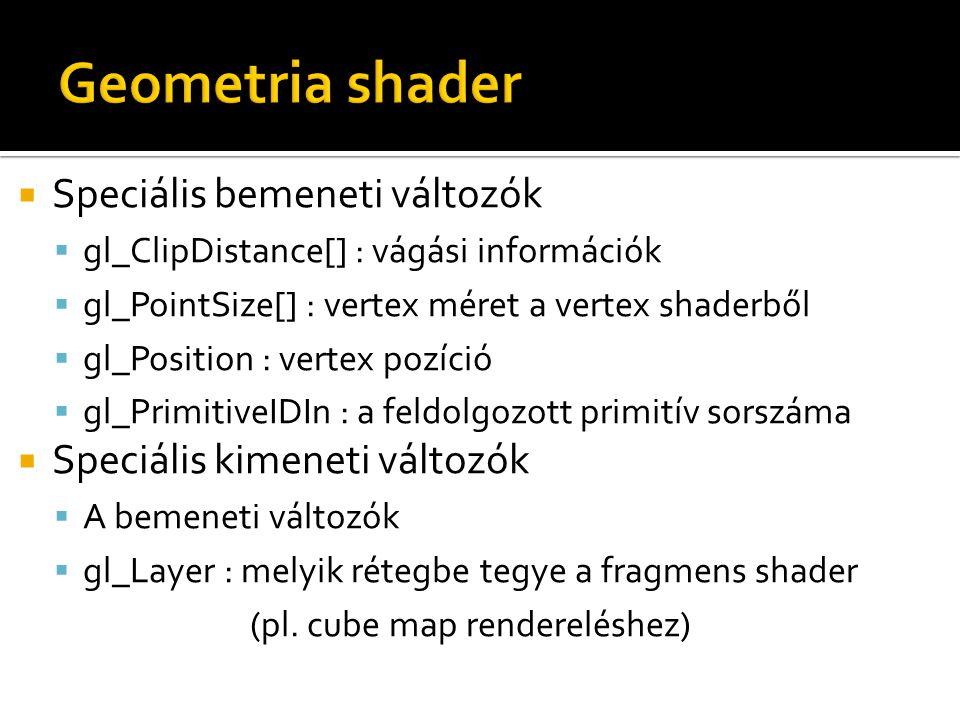  Speciális bemeneti változók  gl_ClipDistance[] : vágási információk  gl_PointSize[] : vertex méret a vertex shaderből  gl_Position : vertex pozíció  gl_PrimitiveIDIn : a feldolgozott primitív sorszáma  Speciális kimeneti változók  A bemeneti változók  gl_Layer : melyik rétegbe tegye a fragmens shader (pl.