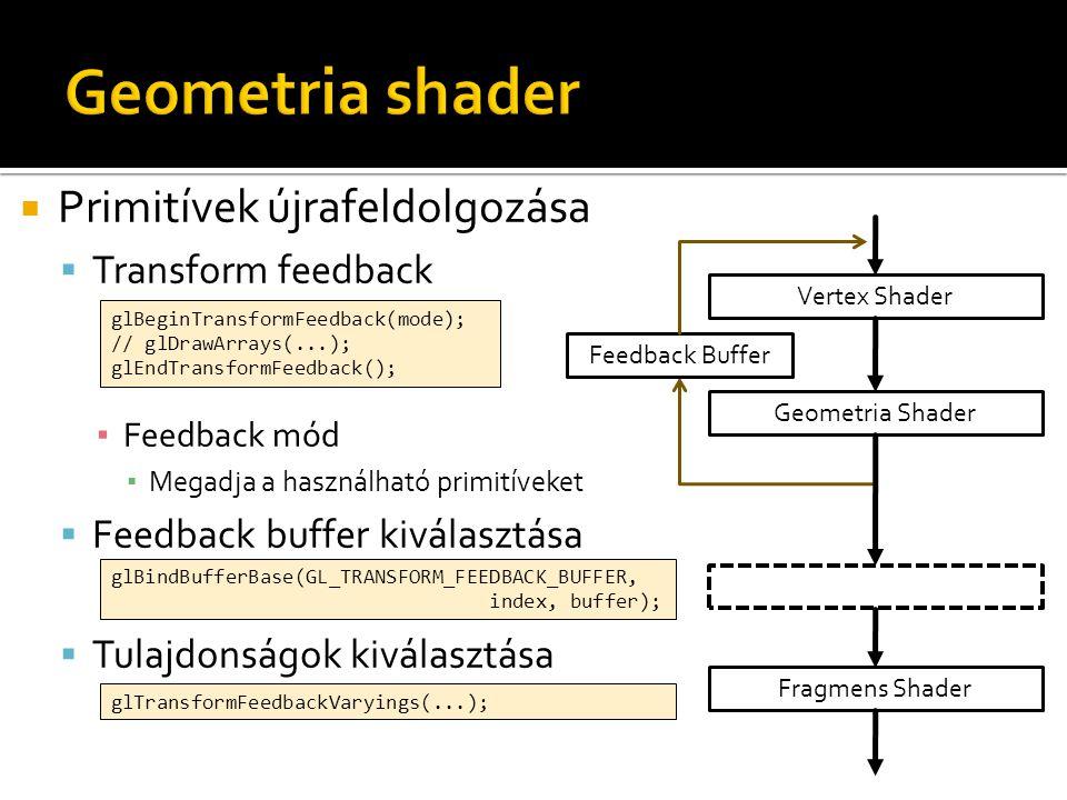  Primitívek újrafeldolgozása  Transform feedback ▪ Feedback mód ▪ Megadja a használható primitíveket  Feedback buffer kiválasztása  Tulajdonságok