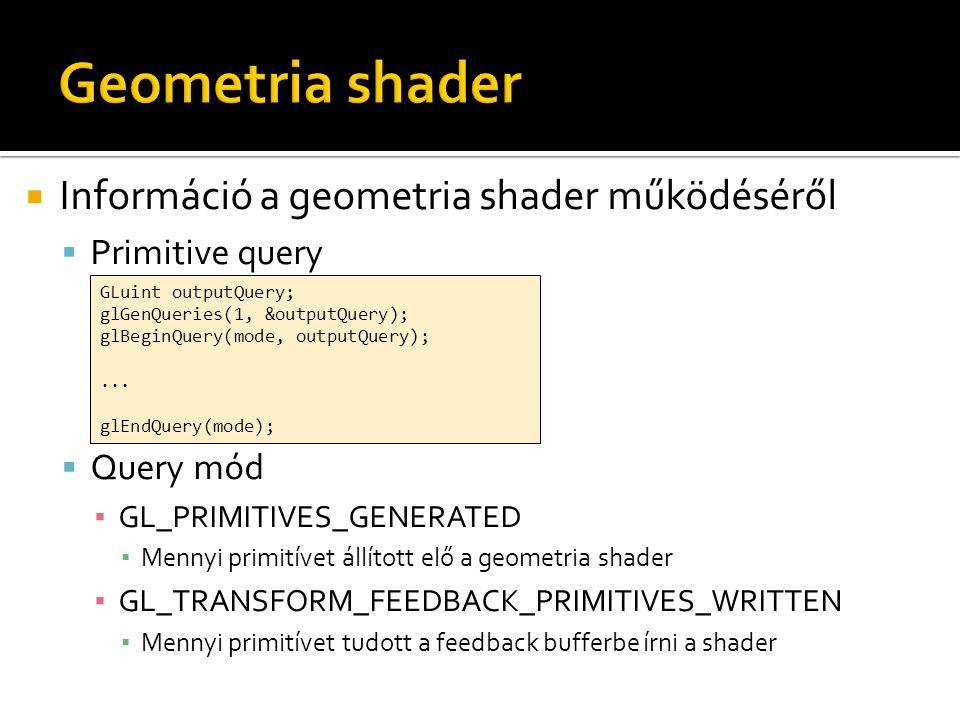  Információ a geometria shader működéséről  Primitive query  Query mód ▪ GL_PRIMITIVES_GENERATED ▪ Mennyi primitívet állított elő a geometria shader ▪ GL_TRANSFORM_FEEDBACK_PRIMITIVES_WRITTEN ▪ Mennyi primitívet tudott a feedback bufferbe írni a shader GLuint outputQuery; glGenQueries(1, &outputQuery); glBeginQuery(mode, outputQuery);...