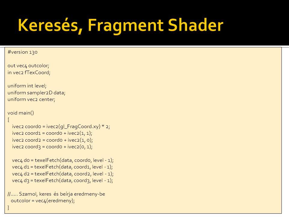 int numMipLevels = buffer->getLevels(); //Shader engedélyezése compareShader->enable(); //Minden mipmap szintre 1-től for(int l = 1; l < numMipLevels; l++) { buffer->setRenderTarget(l); compareShader->bindUniformInt( level , l); compareShader->bindUniformTexture( data , buffer->getColorBuffer(0), 0); fullscreenQuad->render(compareShader); } buffer->disableRenderTarget(); compareShader->disable(); //Várjuk meg, míg lefutnak a rajzolások glFinish(); //Vissza kell olvasni a végeredményt, textúra visszaolvasással fogjuk megtenni float result[4]; //Kössük be a textúrát, amiből olvasni szeretnénk glBindTexture(GL_TEXTURE_2D, buffer->getColorBuffer(0)); //legfelső mipmapszintet olvassuk vissza (1x1 pixel) glGetTexImage(GL_TEXTURE_2D, buffer->getLevels() - 1, GL_RGBA, GL_FLOAT, result); //kiírjuk az eredményt printf( Result: %f %f %f %f\n , result[0], result[1], result[2], result[3]);