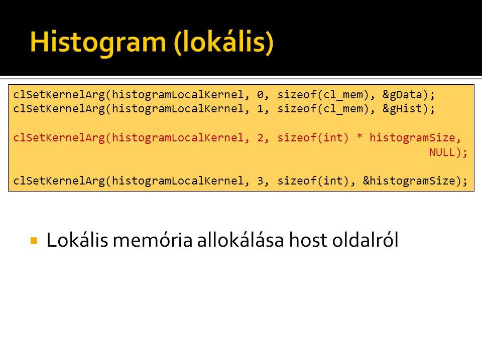 clSetKernelArg(histogramLocalKernel, 0, sizeof(cl_mem), &gData); clSetKernelArg(histogramLocalKernel, 1, sizeof(cl_mem), &gHist); clSetKernelArg(histogramLocalKernel, 2, sizeof(int) * histogramSize, NULL); clSetKernelArg(histogramLocalKernel, 3, sizeof(int), &histogramSize);  Lokális memória allokálása host oldalról
