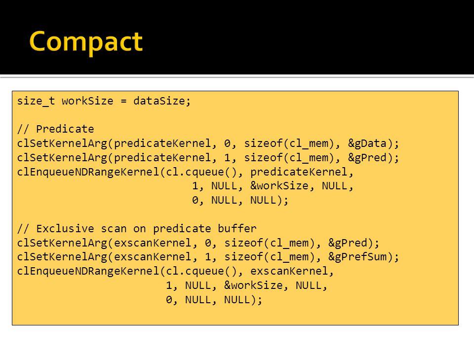 size_t workSize = dataSize; // Predicate clSetKernelArg(predicateKernel, 0, sizeof(cl_mem), &gData); clSetKernelArg(predicateKernel, 1, sizeof(cl_mem), &gPred); clEnqueueNDRangeKernel(cl.cqueue(), predicateKernel, 1, NULL, &workSize, NULL, 0, NULL, NULL); // Exclusive scan on predicate buffer clSetKernelArg(exscanKernel, 0, sizeof(cl_mem), &gPred); clSetKernelArg(exscanKernel, 1, sizeof(cl_mem), &gPrefSum); clEnqueueNDRangeKernel(cl.cqueue(), exscanKernel, 1, NULL, &workSize, NULL, 0, NULL, NULL);