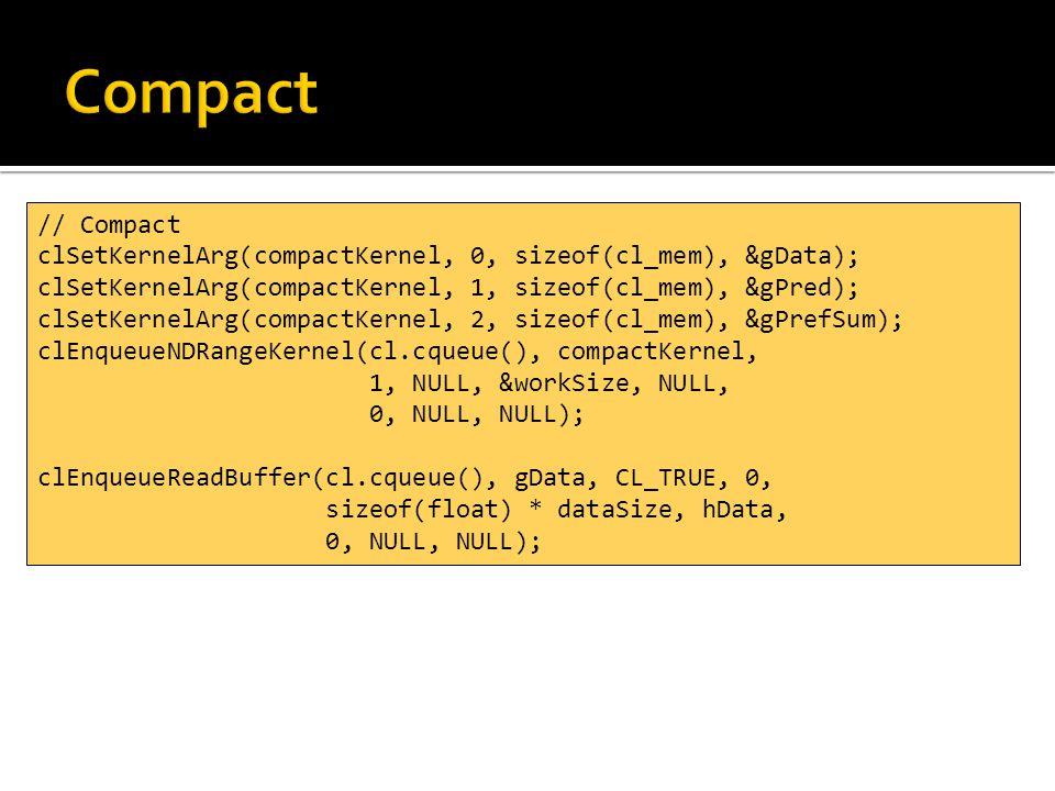 // Compact clSetKernelArg(compactKernel, 0, sizeof(cl_mem), &gData); clSetKernelArg(compactKernel, 1, sizeof(cl_mem), &gPred); clSetKernelArg(compactKernel, 2, sizeof(cl_mem), &gPrefSum); clEnqueueNDRangeKernel(cl.cqueue(), compactKernel, 1, NULL, &workSize, NULL, 0, NULL, NULL); clEnqueueReadBuffer(cl.cqueue(), gData, CL_TRUE, 0, sizeof(float) * dataSize, hData, 0, NULL, NULL);
