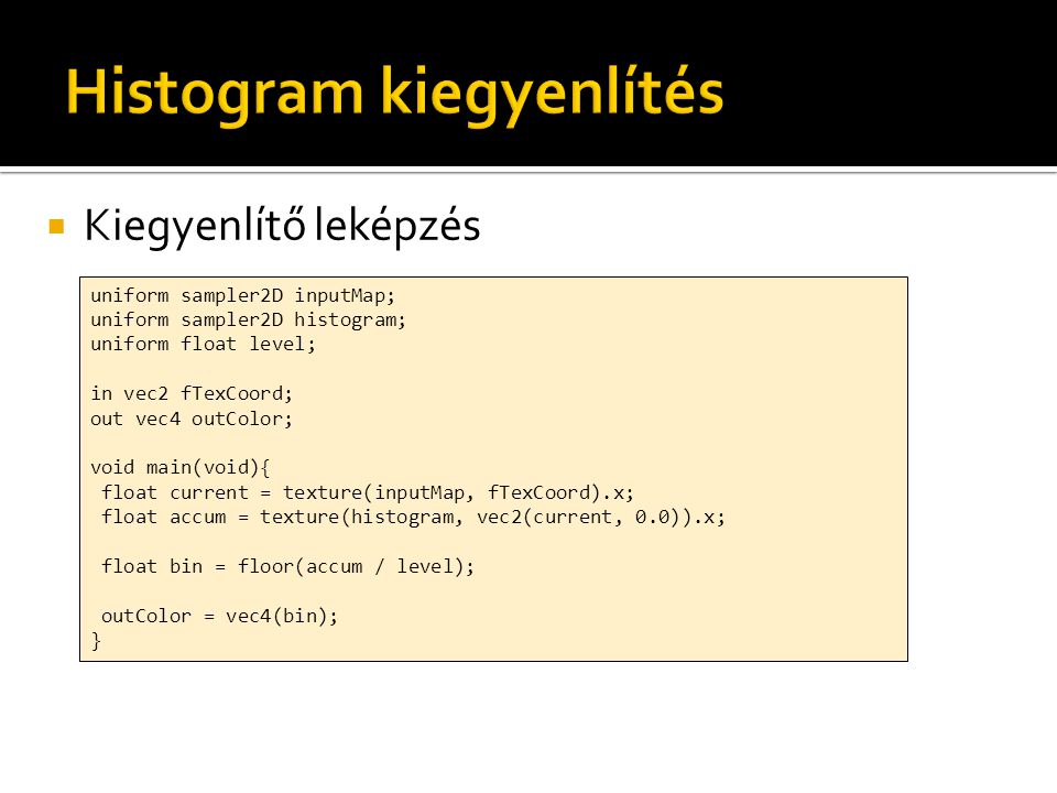  Kiegyenlítő leképzés uniform sampler2D inputMap; uniform sampler2D histogram; uniform float level; in vec2 fTexCoord; out vec4 outColor; void main(v