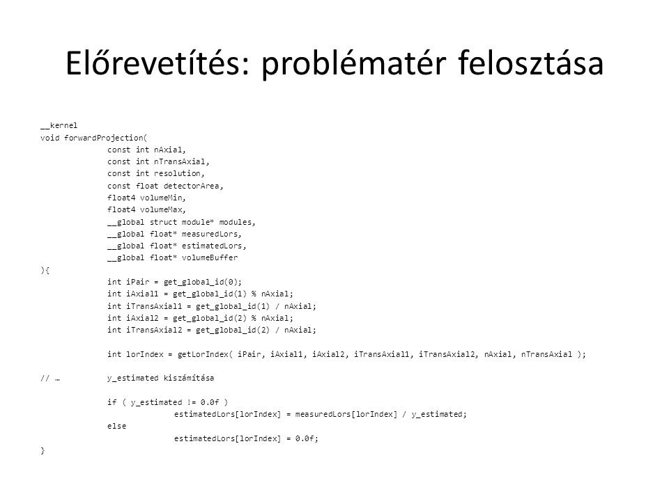 Előrevetítés: problématér felosztása __kernel void forwardProjection( const int nAxial, const int nTransAxial, const int resolution, const float detectorArea, float4 volumeMin, float4 volumeMax, __global struct module* modules, __global float* measuredLors, __global float* estimatedLors, __global float* volumeBuffer ){ int iPair = get_global_id(0); int iAxial1 = get_global_id(1) % nAxial; int iTransAxial1 = get_global_id(1) / nAxial; int iAxial2 = get_global_id(2) % nAxial; int iTransAxial2 = get_global_id(2) / nAxial; int lorIndex = getLorIndex( iPair, iAxial1, iAxial2, iTransAxial1, iTransAxial2, nAxial, nTransAxial ); // …y_estimated kiszámítása if ( y_estimated != 0.0f ) estimatedLors[lorIndex] = measuredLors[lorIndex] / y_estimated; else estimatedLors[lorIndex] = 0.0f; }
