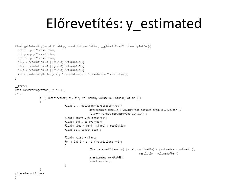 Előrevetítés: y_estimated float getIntensity(const float4 p, const int resolution, __global float* intensityBuffer){ int x = p.x * resolution; int y = p.y * resolution; int z = p.z * resolution; if(x > resolution -1 || x < 0) return(0.0f); if(y > resolution -1 || y < 0) return(0.0f); if(z > resolution -1 || z < 0) return(0.0f); return intensityBuffer[x + y * resolution + z * resolution * resolution]; } __kernel void forwardProjection( /*…*/ ) { // … if ( intersectBox( z1, dir, volumeMin, volumeMax, &tnear, &tfar ) ) { float G = -detectorArea*detectorArea * dot(modules[iModule.x].n,dir)*dot(modules[iModule.y].n,dir) / (2.0f*M_PI*dot(dir,dir)*dot(dir,dir)); float4 start = z1+tnear*dir; float4 end = z1+tfar*dir; float4 step = (end - start) / resolution; float dl = length(step); float4 voxel = start; for ( int i = 0; i < resolution; ++i ) { float x = getIntensity( (voxel - volumeMin) / (volumeMax - volumeMin), resolution, volumeBuffer ); y_estimated += G*x*dl; voxel += step; } // eredmény kiírása }