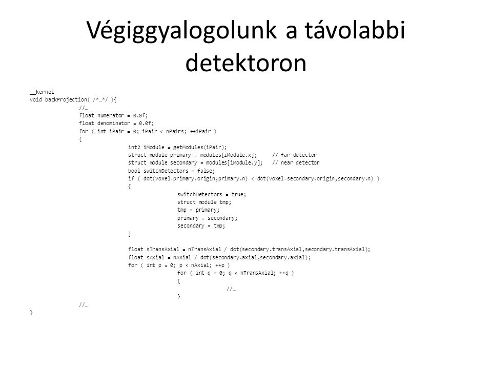 Végiggyalogolunk a távolabbi detektoron __kernel void backProjection( /*…*/ ){ //… float numerator = 0.0f; float denominator = 0.0f; for ( int iPair = 0; iPair < nPairs; ++iPair ) { int2 iModule = getModules(iPair); struct module primary = modules[iModule.x]; // far detector struct module secondary = modules[iModule.y]; // near detector bool switchDetectors = false; if ( dot(voxel-primary.origin,primary.n) < dot(voxel-secondary.origin,secondary.n) ) { switchDetectors = true; struct module tmp; tmp = primary; primary = secondary; secondary = tmp; } float sTransAxial = nTransAxial / dot(secondary.transAxial,secondary.transAxial); float sAxial = nAxial / dot(secondary.axial,secondary.axial); for ( int p = 0; p < nAxial; ++p ) for ( int q = 0; q < nTransAxial; ++q ) { //… } //… }
