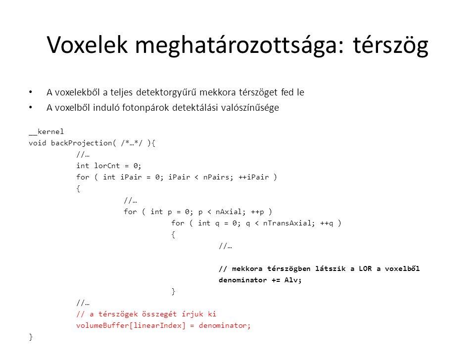 Voxelek meghatározottsága: térszög A voxelekből a teljes detektorgyűrű mekkora térszöget fed le A voxelből induló fotonpárok detektálási valószínűsége __kernel void backProjection( /*…*/ ){ //… int lorCnt = 0; for ( int iPair = 0; iPair < nPairs; ++iPair ) { //… for ( int p = 0; p < nAxial; ++p ) for ( int q = 0; q < nTransAxial; ++q ) { //… // mekkora térszögben látszik a LOR a voxelből denominator += Alv; } //… // a térszögek összegét írjuk ki volumeBuffer[linearIndex] = denominator; }