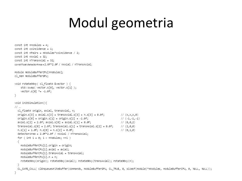 Modul geometria const int nModules = 4; const int coincidence = 1; const int nPairs = nModules*coincidence / 2; const int nAxial = 32; const int nTransAxial = 32; const float detectorArea = 2.0f*2.0f / nAxial / nTransAxial ; module moduleBufferCPU[nModules]; cl_mem moduleBufferGPU; void rotate90xy( cl_float4 &vector ) { std::swap( vector.s[0], vector.s[1] ); vector.s[0] *= -1.0f; } void initSimulation(){ // … cl_float4 origin, axial, transAxial, n; origin.s[3] = axial.s[3] = transAxial.s[3] = n.s[3] = 0.0f; // (x,x,x,0) origin.s[0] = origin.s[1] = origin.s[2] = -1.0f; // (-1,-1,-1) axial.s[2] = 2.0f; axial.s[0] = axial.s[1] = 0.0f; // (0,0,2) transAxial.s[0] = 2.0f; transAxial.s[1] = transAxial.s[2] = 0.0f; // (2,0,0) n.s[1] = 1.0f; n.s[0] = n.s[2] = 0.0f; // (0,1,0) detectorArea = 2.0f*2.0f / nAxial / nTransAxial; for ( int i = 0; i < nModules; ++i ) { moduleBufferCPU[i].origin = origin; moduleBufferCPU[i].axial = axial; moduleBufferCPU[i].transAxial = transAxial; moduleBufferCPU[i].n = n; rotate90xy(origin); rotate90xy(axial); rotate90xy(transAxial); rotate90xy(n); } CL_SAFE_CALL( clEnqueueWriteBuffer(commands, moduleBufferGPU, CL_TRUE, 0, sizeof(module)*nModules, moduleBufferCPU, 0, NULL, NULL)); }