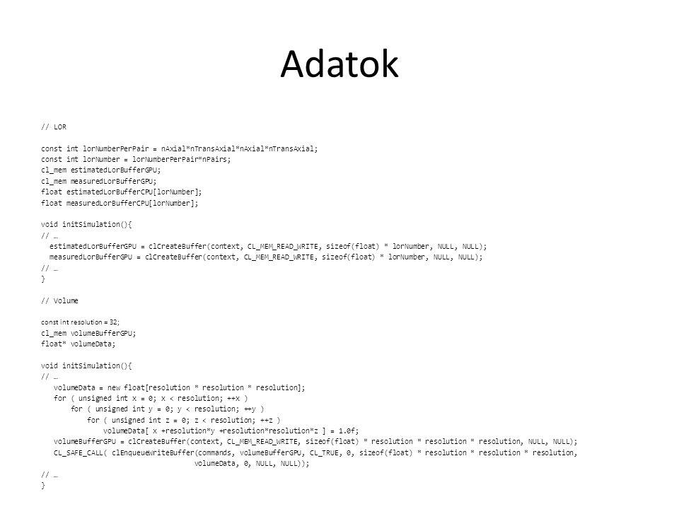 Visszavetítés: problématér felosztása __kernel void backProjection( const int nPairs, const int nAxial, const int nTransAxial, const int resolution, float4 volumeMin, float4 volumeMax, __global struct module* modules, __global float* estimatedLors, __global float* volumeBuffer ){ int4 iVoxel = (int4)(get_global_id(0),get_global_id(1),get_global_id(2),0); int linearIndex = iVoxel.x + iVoxel.y*resolution + iVoxel.z*resolution*resolution; // … voxel érték kiszámítása if ( denominator > 0.0f ) { volumeBuffer[linearIndex] *= numerator / denominator; } else // ha nem lát rá egy LOR sem a voxelre { volumeBuffer[linearIndex] = 0.0f; }