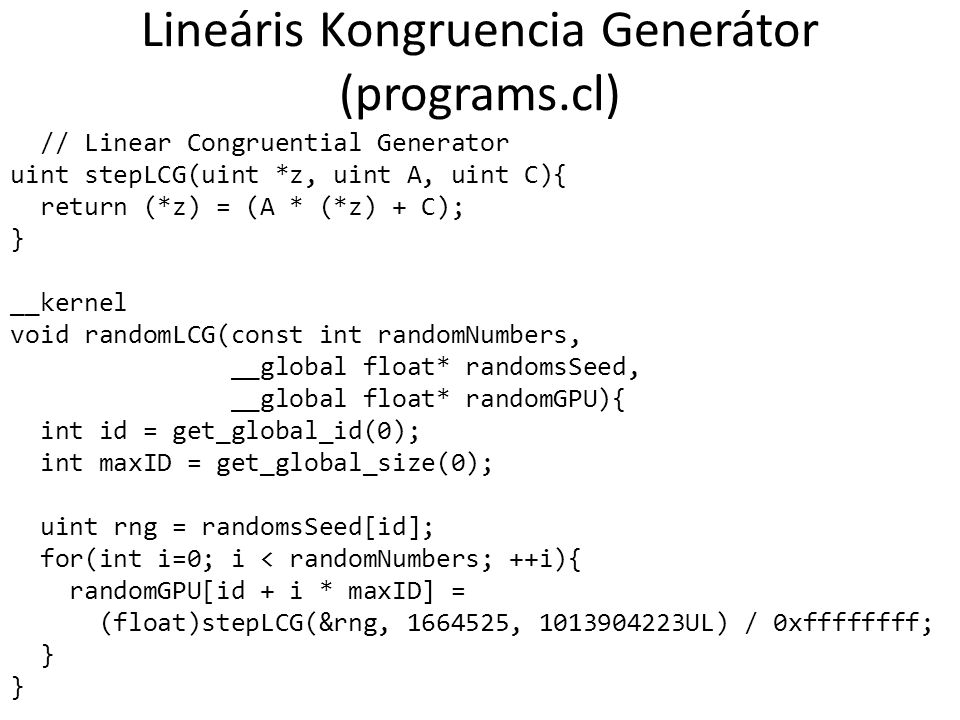 Lineáris Kongruencia Generátor (programs.cl) // Linear Congruential Generator uint stepLCG(uint *z, uint A, uint C){ return (*z) = (A * (*z) + C); } __kernel void randomLCG(const int randomNumbers, __global float* randomsSeed, __global float* randomGPU){ int id = get_global_id(0); int maxID = get_global_size(0); uint rng = randomsSeed[id]; for(int i=0; i < randomNumbers; ++i){ randomGPU[id + i * maxID] = (float)stepLCG(&rng, 1664525, 1013904223UL) / 0xffffffff; }